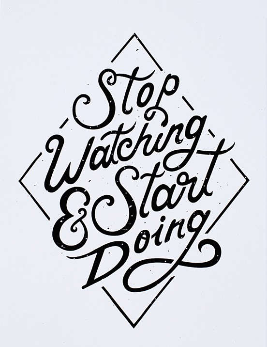 Stop Watching & Start Doing